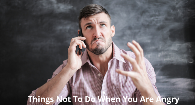 Things Not To Do When You Are Angry