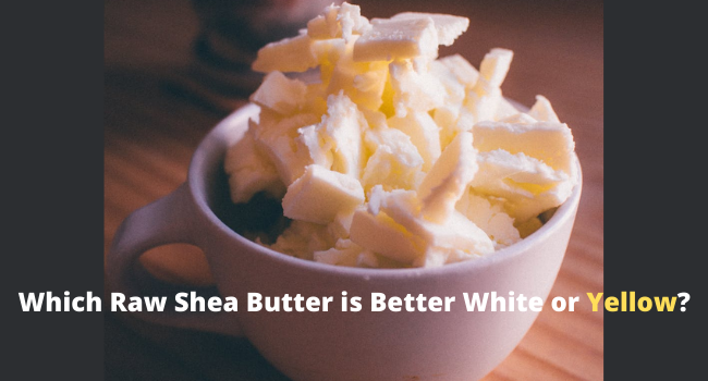 Which Raw Shea Butter is Better White or Yellow